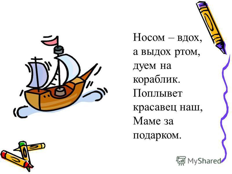 Носом – вдох, а выдох ртом, дуем на кораблик. Поплывет красавец наш, Маме за подарком.