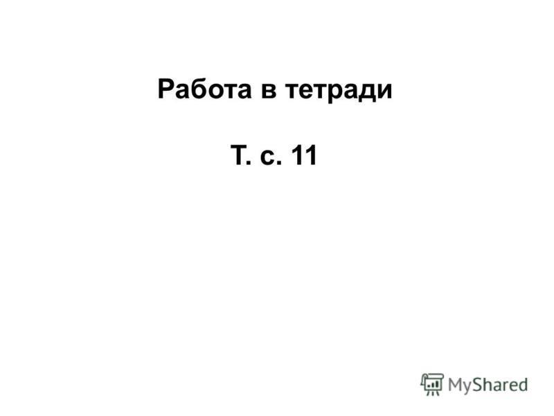 Работа в тетради Т. с. 11