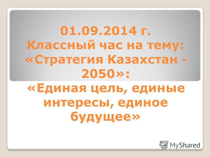 01.09.2014 г. Классный час на тему: «Стратегия Казахстан - 2050»: «Единая цель, единые интересы, единое будущее»