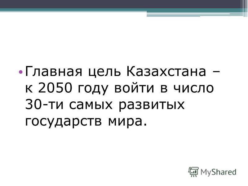 Главная цель Казахстана – к 2050 году войти в число 30-ти самых развитых государств мира.
