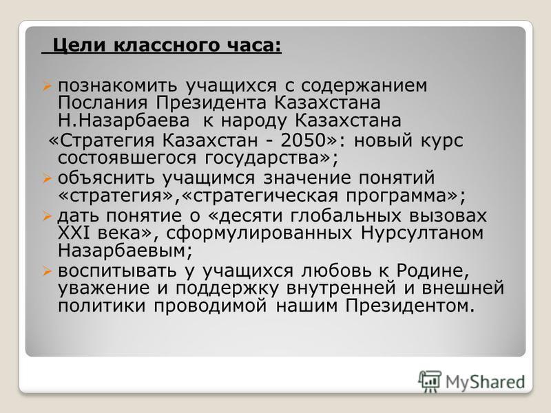 Цели классного часа: познакомить учащихся с содержанием Послания Президента Казахстана Н.Назарбаева к народу Казахстана «Стратегия Казахстан - 2050»: новый курс состоявшегося государства»; объяснить учащимся значение понятий «стратегия»,«стратегическ