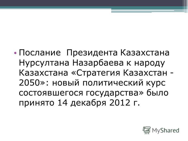 Послание Президента Казахстана Нурсултана Назарбаева к народу Казахстана «Стратегия Казахстан - 2050»: новый политический курс состоявшегося государства» было принято 14 декабря 2012 г.