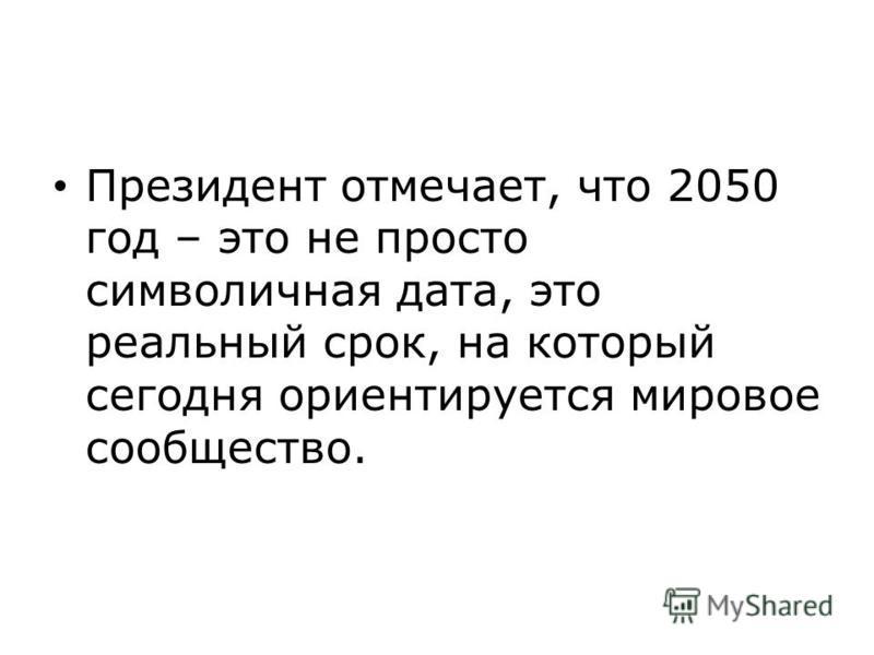 Президент отмечает, что 2050 год – это не просто символичная дата, это реальный срок, на который сегодня ориентируется мировое сообщество.