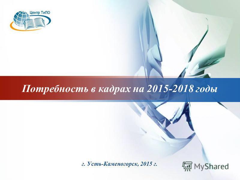 LOGO г. Усть-Каменогорск, 2015 г. Потребность в кадрах на 2015-2018 годы