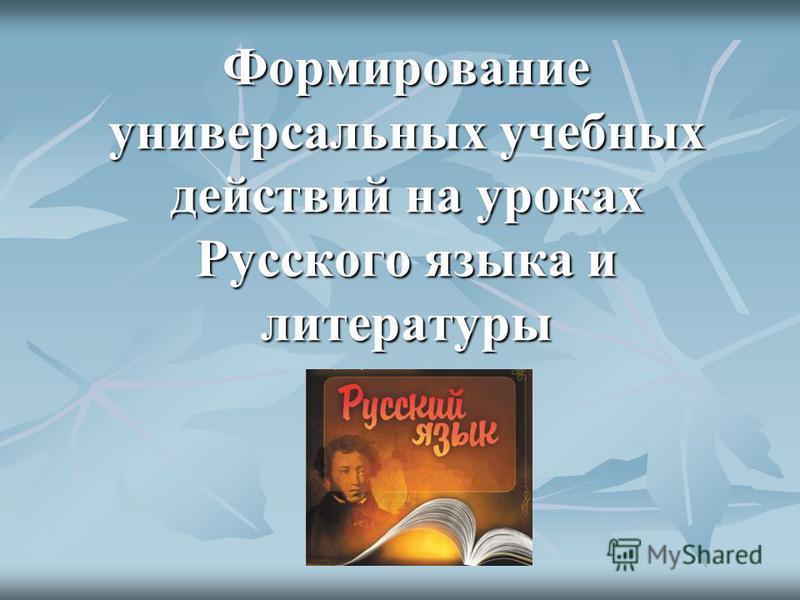 Формирование универсальных учебных действий на уроках Русского языка и литературы