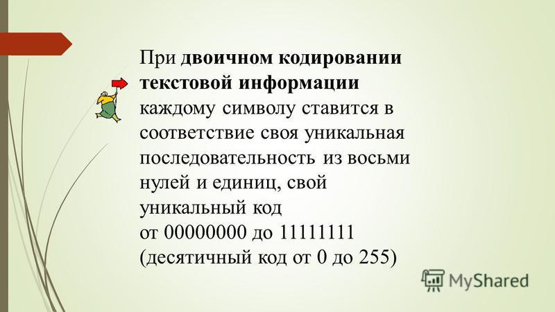 При двоичном кодировании текстовой информации каждому символу ставится в соответствие своя уникальная последовательность из восьми нулей и единиц, свой уникальный код от 00000000 до 11111111 (десятичный код от 0 до 255)