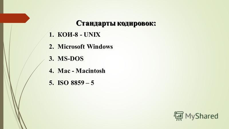 1.КОИ-8 - UNIX 2. Microsoft Windows 3.MS-DOS 4. Mac - Macintosh 5. ISO 8859 – 5 Стандарты кодировок: