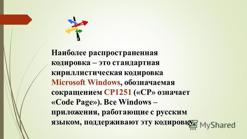 Наиболее распространенная кодировка – это стандартная кириллистическая кодировка Microsoft Windows, обозначаемая сокращением CP1251 («CP» означает «Code Page»). Все Windows – приложения, работающие с русским языком, поддерживают эту кодировку.