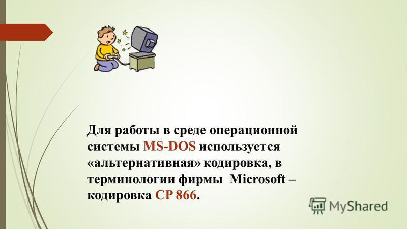 Для работы в среде операционной системы MS-DOS используется «альтернативная» кодировка, в терминологии фирмы Microsoft – кодировка CP 866.