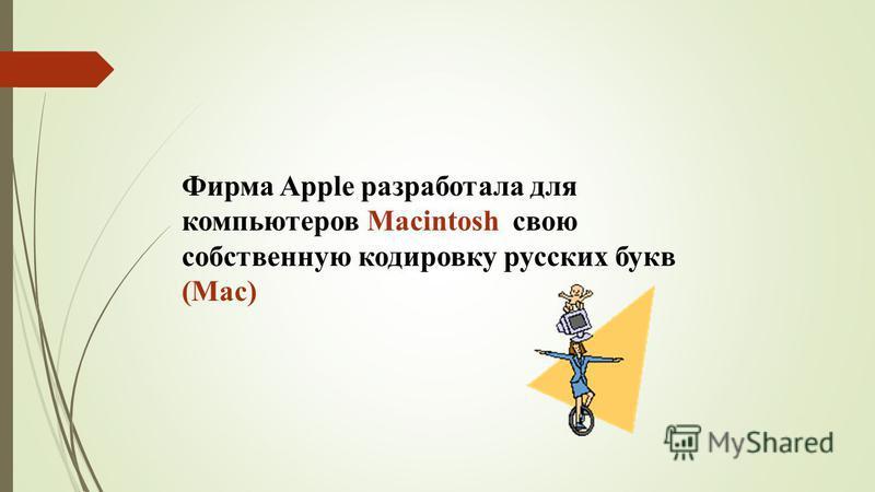 Фирма Apple разработала для компьютеров Macintosh свою собственную кодировку русских букв (Mac)