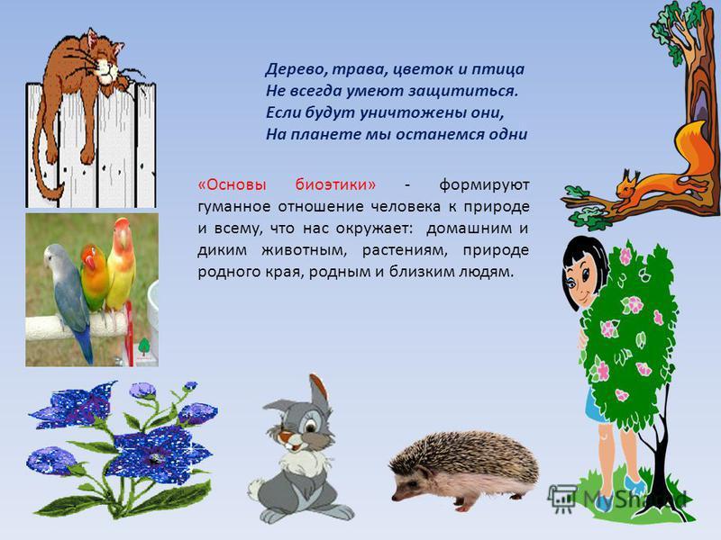 «Основы биоэтики» - формируют гуманное отношение человека к природе и всему, что нас окружает: домашним и диким животным, растениям, природе родного края, родным и близким людям. Дерево, трава, цветок и птица Не всегда умеют защититься. Если будут ун