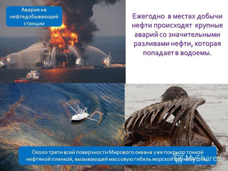 Ежегодно в местах добычи нефти происходят крупные аварий со значительными разливами нефти, которая попадает в водоемы. Авария на нефтедобывающей станции Около трети всей поверхности Мирового океана уже покрыто тонкой нефтяной пленкой, вызывающей масс