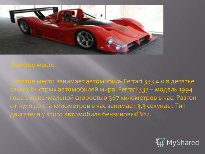 Девятое место Девятое место занимает автомобиль Ferrari 333 4.0 в десятке самых быстрых автомобилей мира. Ferrari 333 – модель 1994 года с максимальной скоростью 367 километров в час. Разгон от нуля до ста километров в час занимает 3,3 секунды. Тип д