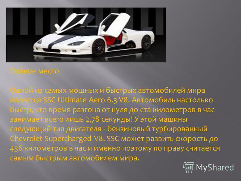Первое место Одной из самых мощных и быстрых автомобилей мира является SSC Ultimate Aero 6.3 V8. Автомобиль настолько быстр, что время разгона от нуля до ста километров в час занимает всего лишь 2,78 секунды! У этой машины следующий тип двигателя - б