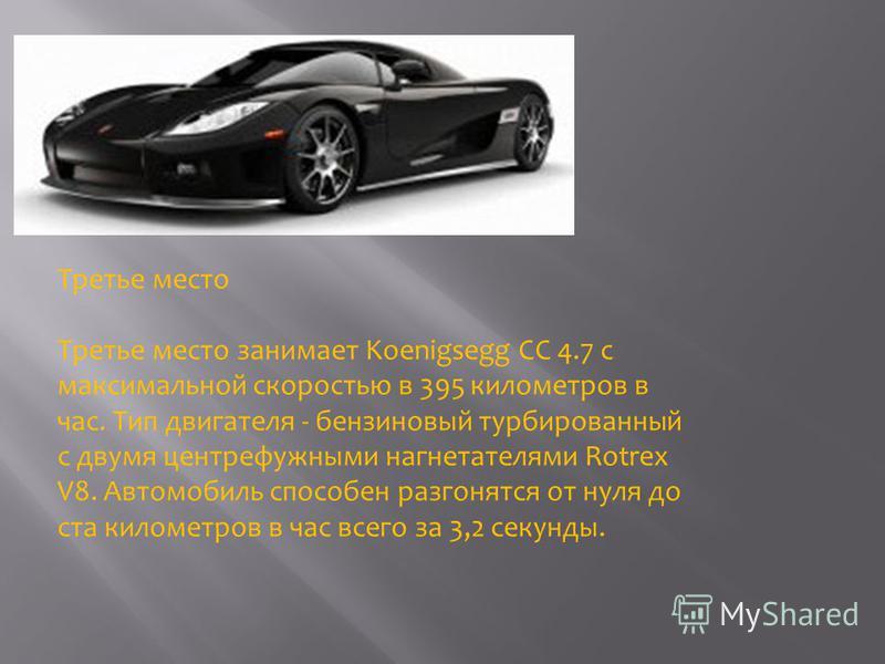 Третье место Третье место занимает Koenigsegg CC 4.7 с максимальной скоростью в 395 километров в час. Тип двигателя - бензиновый турбированный с двумя центрифужными нагнетателями Rotrex V8. Автомобиль способен разгонятся от нуля до ста километров в ч