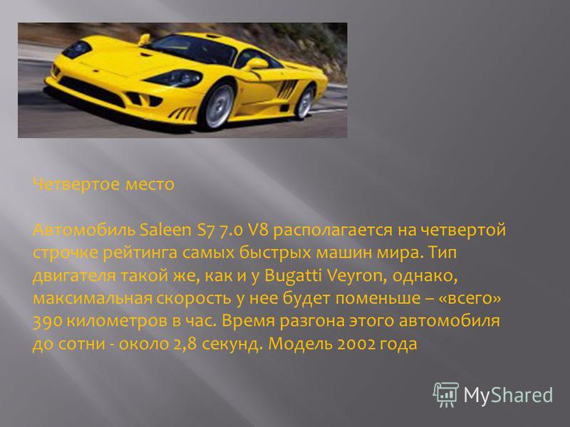 Четвертое место Автомобиль Saleen S7 7.0 V8 располагается на четвертой строчке рейтинга самых быстрых машин мира. Тип двигателя такой же, как и у Bugatti Veyron, однако, максимальная скорость у нее будет поменьше – «всего» 390 километров в час. Время