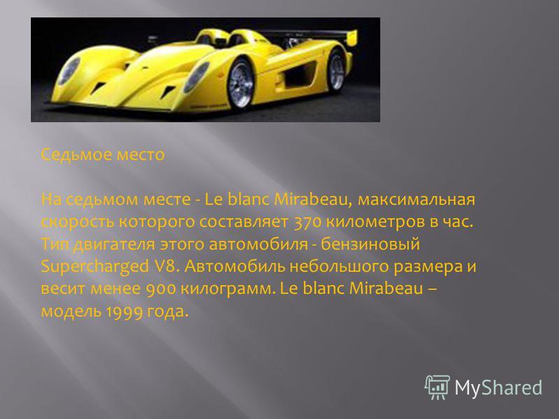 Седьмое место На седьмом месте - Le blanc Mirabeau, максимальная скорость которого составляет 370 километров в час. Тип двигателя этого автомобиля - бензиновый Supercharged V8. Автомобиль небольшого размера и весит менее 900 килограмм. Le blanc Mirab