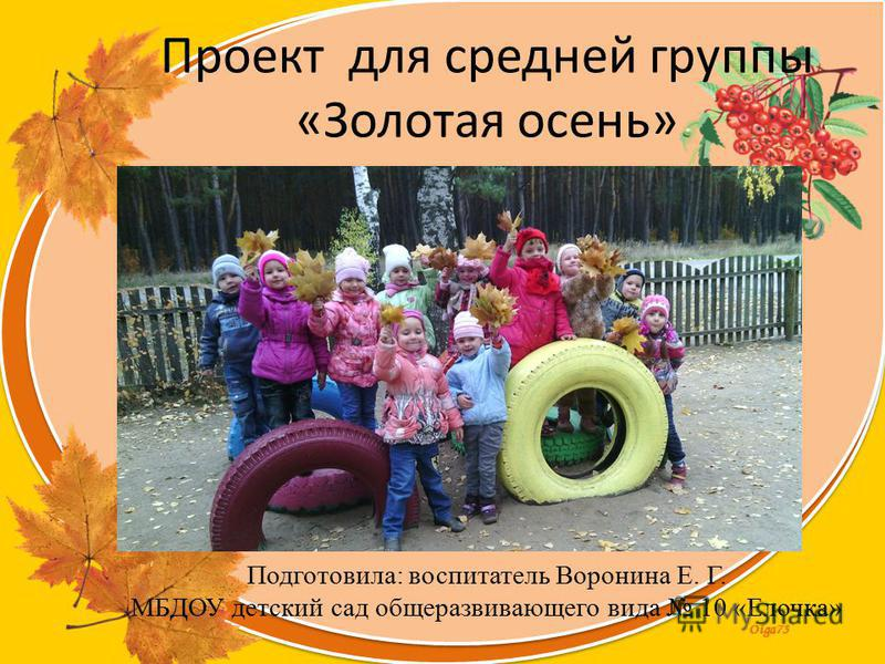 Olga73 Проект для средней группы «Золотая осень» Подготовила: воспитатель Воронина Е. Г. МБДОУ детский сад общеразвивающего вида 10 «Елочка»