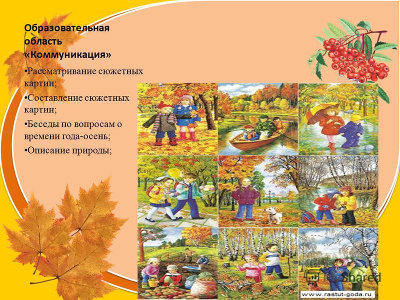 Olga73 Образовательная область «Коммуникация» Рассматривание сюжетных картин; Составление сюжетных картин; Беседы по вопросам о времени года-осень; Описание природы;