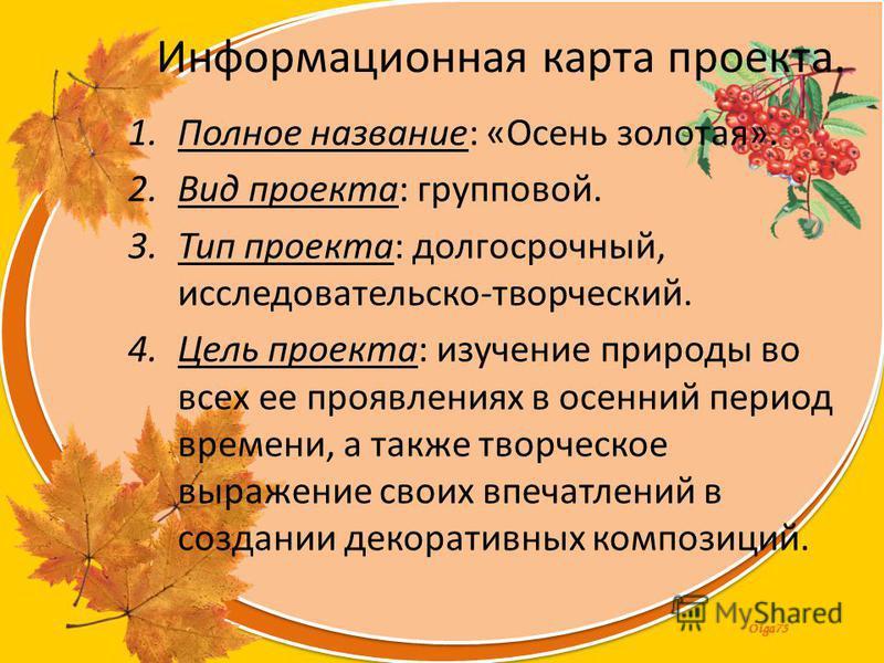Olga73 Информационная карта проекта. 1. Полное название: «Осень золотая». 2. Вид проекта: групповой. 3. Тип проекта: долгосрочный, исследовательской-творческий. 4. Цель проекта: изучение природы во всех ее проявлениях в осенний период времени, а такж