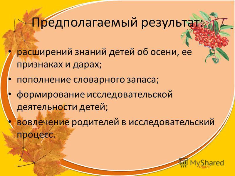 Olga73 Предполагаемый результат: расширений знаний детей об осени, ее признаках и дарах; пополнение словарного запаса; формирование исследовательскойй деятельности детей; вовлечение родителей в исследовательский процесс.