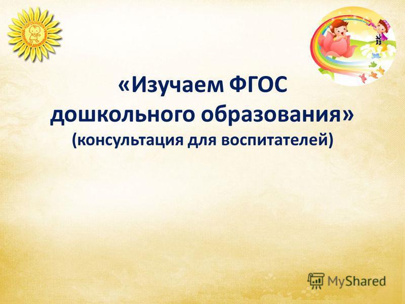 «Изучаем ФГОС дошкольного образования» (консультация для воспитателей)