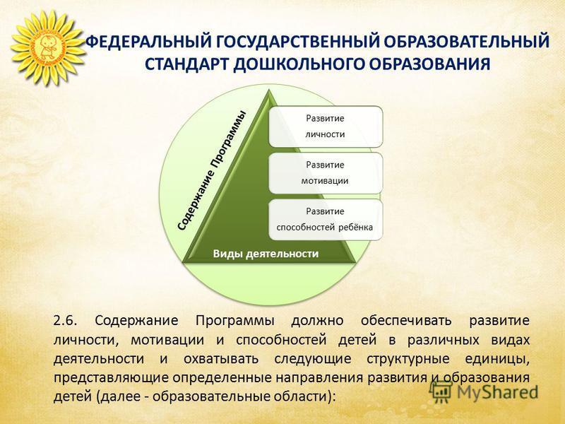 ФЕДЕРАЛЬНЫЙ ГОСУДАРСТВЕННЫЙ ОБРАЗОВАТЕЛЬНЫЙ СТАНДАРТ ДОШКОЛЬНОГО ОБРАЗОВАНИЯ 2.6. Содержание Программы должно обеспечивать развитие личности, мотивации и способностей детей в различных видах деятельности и охватывать следующие структурные единицы, пр