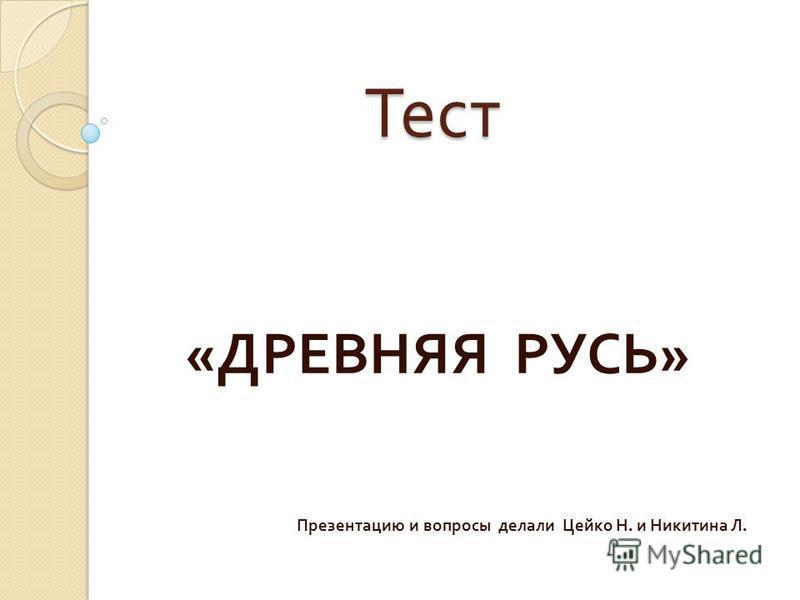 Тест Тест « ДРЕВНЯЯ РУСЬ » Презентацию и вопросы делали Цейко Н. и Никитина Л.