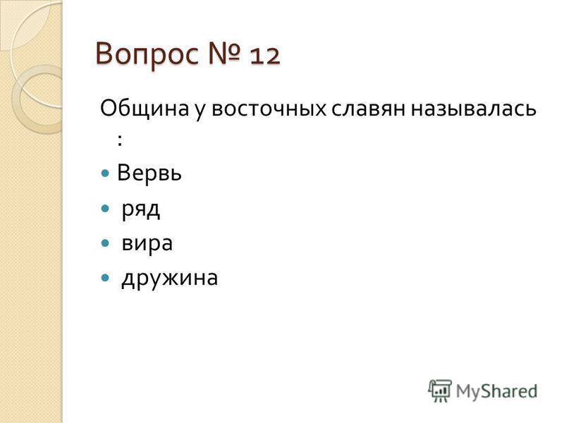 Вопрос 12 Община у восточных славян называлась : Вервь ряд вира дружина