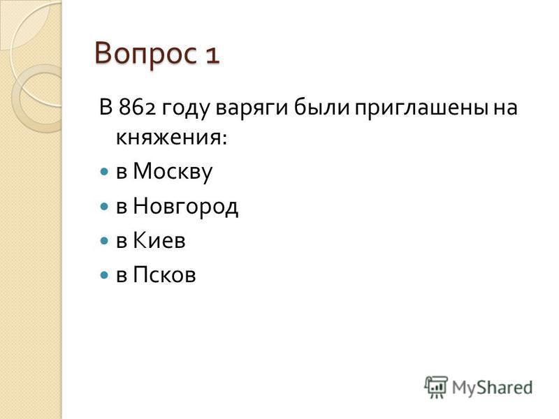 Вопрос 1 В 862 году варяги были приглашены на княжения : в Москву в Новгород в Киев в Псков