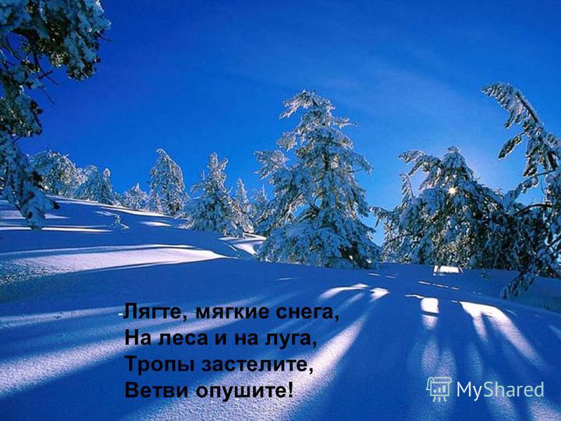 - Лягте, мягкие снега, На леса и на луга, Тропы застелите, Ветви опушите!