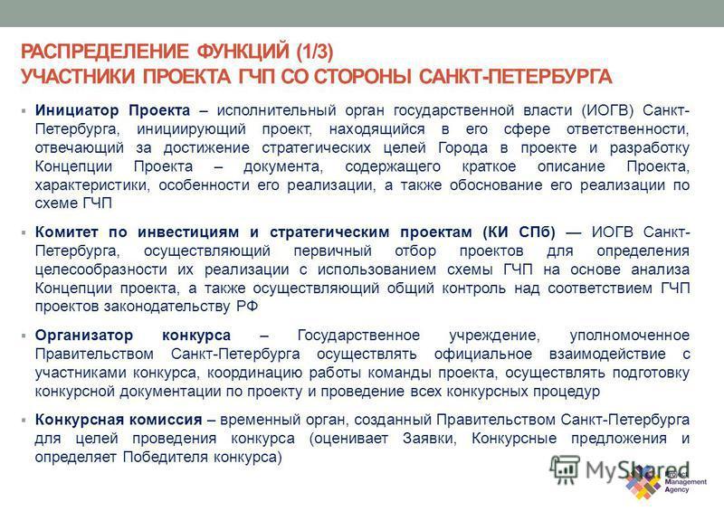 РАСПРЕДЕЛЕНИЕ ФУНКЦИЙ (1/3) УЧАСТНИКИ ПРОЕКТА ГЧП СО СТОРОНЫ САНКТ-ПЕТЕРБУРГА Инициатор Проекта – исполнительный орган государственной власти (ИОГВ) Санкт- Петербурга, инициирующий проект, находящийся в его сфере ответственности, отвечающий за достиж