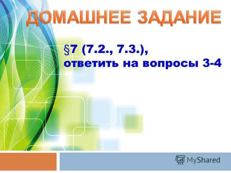§7 (7.2., 7.3.), ответить на вопросы 3-4