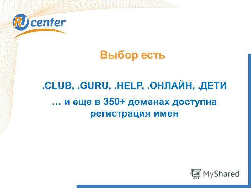 Выбор есть.CLUB,.GURU,.HELP,.ОНЛАЙН,.ДЕТИ … и еще в 350+ доменах доступна регистрация имен
