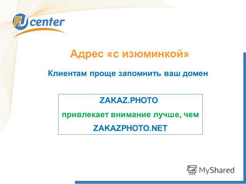 Адрес «с изюминкой» Клиентам проще запомнить ваш домен ZAKAZ.PHOTO привлекает внимание лучше, чем ZAKAZPHOTO.NET