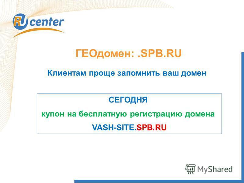ГЕОдомен:.SPB.RU Клиентам проще запомнить ваш домен СЕГОДНЯ купон на бесплатную регистрацию домена VASH-SITE.SPB.RU