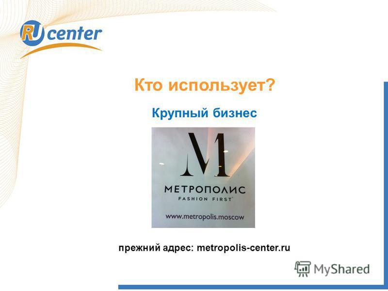 Кто использует? Крупный бизнес прежний адрес: metropolis-center.ru