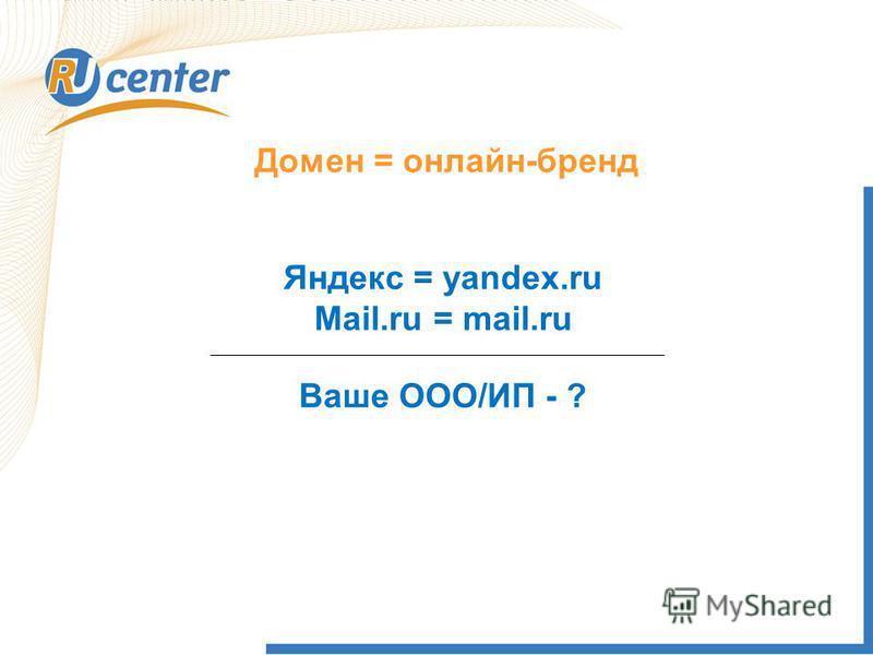 Домен = онлайн-бренд Яндекс = yandex.ru Mail.ru = mail.ru Ваше ООО/ИП - ?