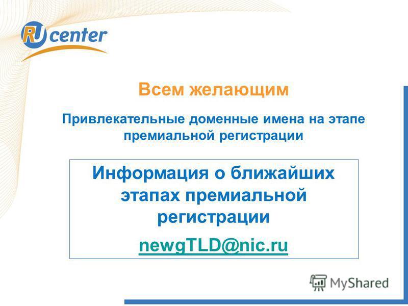 Всем желающим Привлекательные доменные имена на этапе премиальной регистрации Информация о ближайших этапах премиальной регистрации newgTLD@nic.ru