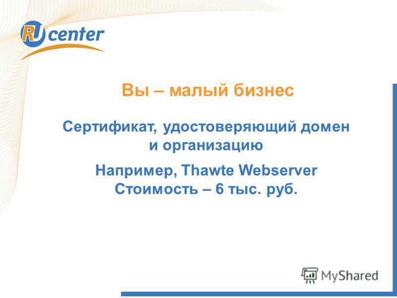 Вы – малый бизнес Сертификат, удостоверяющий домен и организацию Например, Thawte Webserver Стоимость – 6 тыс. руб.