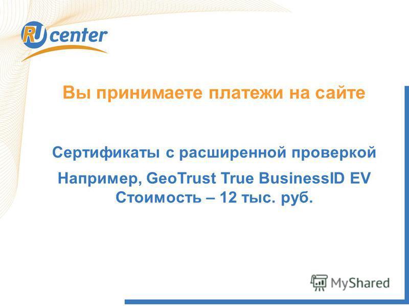 Вы принимаете платежи на сайте Сертификаты с расширенной проверкой Например, GeoTrust True BusinessID EV Стоимость – 12 тыс. руб.