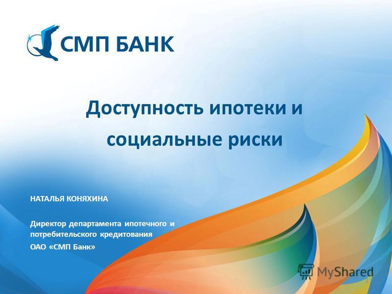 НАТАЛЬЯ КОНЯХИНА Директор департамента ипотечного и потребительского кредитования ОАО «СМП Банк» Доступность ипотеки и социальные риски 1