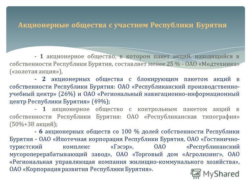 Акционерные общества с участием Республики Бурятия - 1 акционерное общество, в котором пакет акций, находящийся в собственности Республики Бурятия, составляет менее 25 % - ОАО «Медтехника» («золотая акция»), - 2 акционерных общества с блокирующим пак