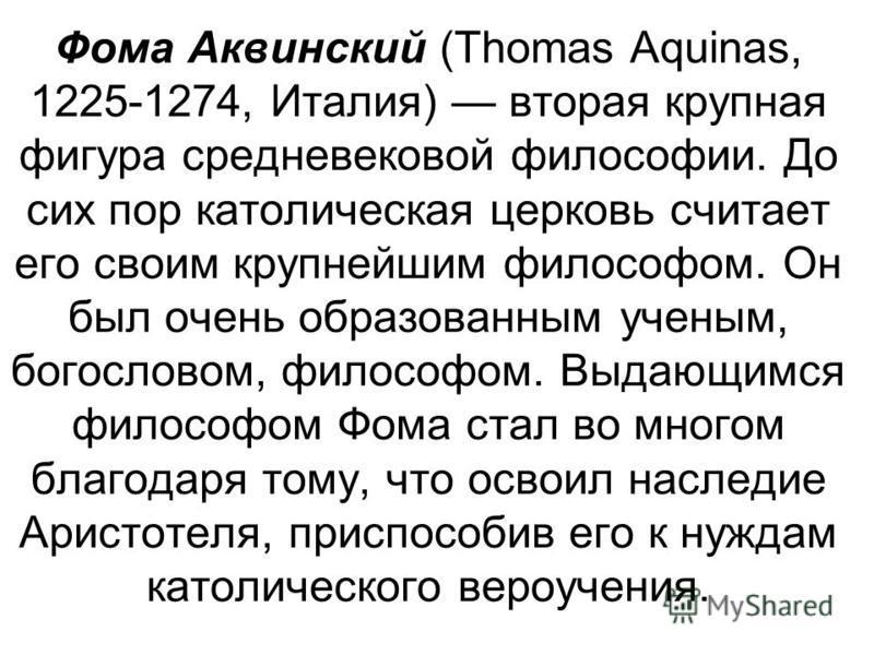 Фома Аквинский (Thomas Aquinas, 1225-1274, Италия) вторая крупная фигура средневековой философии. До сих пор католическая церковь считает его своим крупнейшим философом. Он был очень образованным ученым, богословом, философом. Выдающимся философом Фо