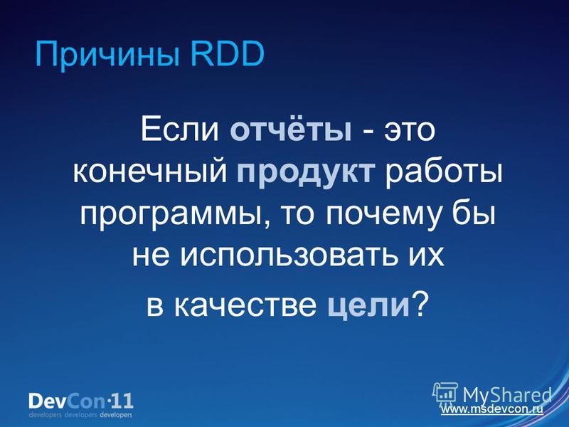 www.msdevcon.ru Причины RDD Если отчёты - это конечный продукт работы программы, то почему бы не использовать их в качестве цели?