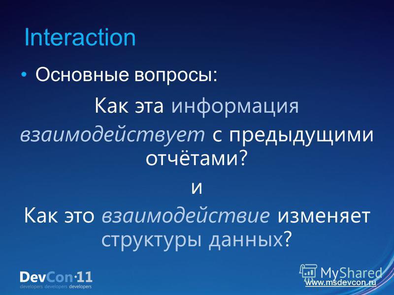 www.msdevcon.ru Interaction Основные вопросы: Как эта информация взаимодействует с предыдущими отчётами? и Как это взаимодействие изменяет структуры данных?