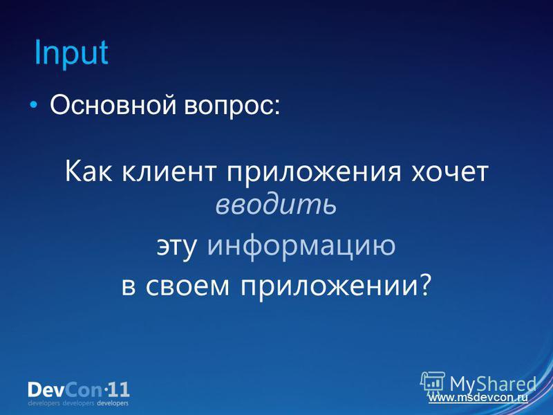 www.msdevcon.ru Input Основной вопрос: Как клиент приложения хочет вводить эту информацию в своем приложении?