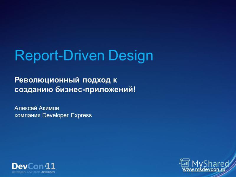 Report-Driven Design Революционный подход к созданию бизнес-приложений! Алексей Акимов компания Developer Express