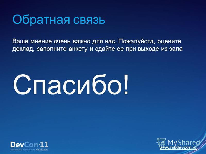www.msdevcon.ru Обратная связь Ваше мнение очень важно для нас. Пожалуйста, оцените доклад, заполните анкету и сдайте ее при выходе из зала Спасибо!