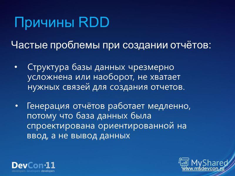 www.msdevcon.ru Причины RDD Частые проблемы при создании отчётов: Структура базы данных чрезмерно усложнена или наоборот, не хватает нужных связей для создания отчетов. Генерация отчётов работает медленно, потому что база данных была спроектирована о